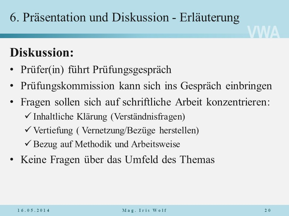VWA 6. Präsentation und Diskussion - Erläuterung Diskussion: Prüfer(in) führt Prüfungsgespräch Prüfungskommission kann sich ins Gespräch einbringen Fr