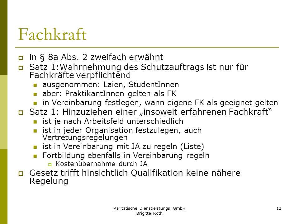 Paritätische Dienstleistungs GmbH Brigitte Roth 12 Fachkraft in § 8a Abs. 2 zweifach erwähnt Satz 1:Wahrnehmung des Schutzauftrags ist nur für Fachkrä