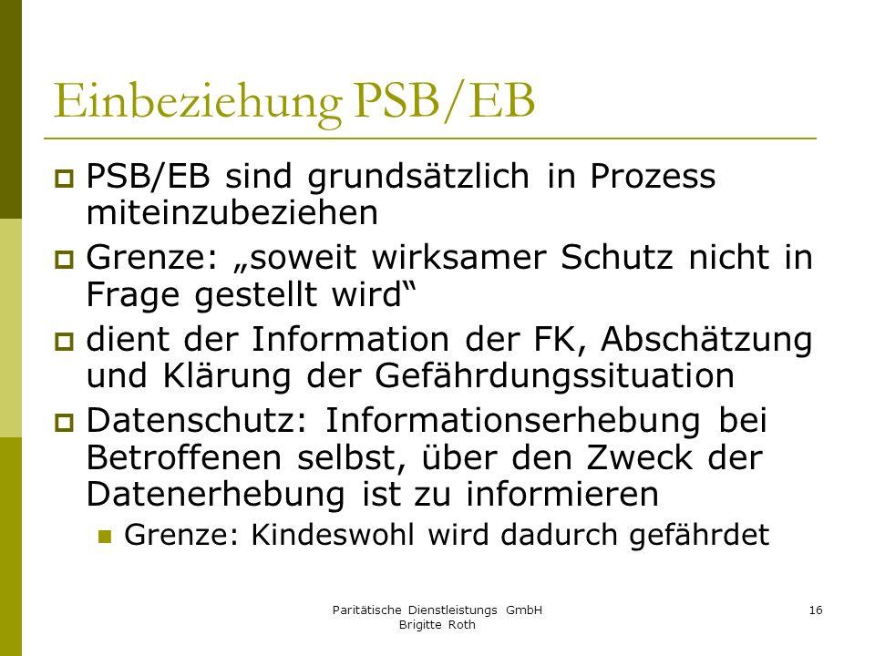 Paritätische Dienstleistungs GmbH Brigitte Roth 16 Einbeziehung PSB/EB PSB/EB sind grundsätzlich in Prozess miteinzubeziehen Grenze: soweit wirksamer