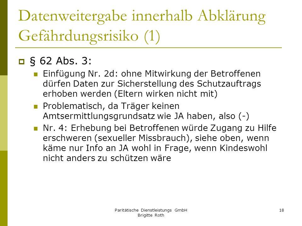 Paritätische Dienstleistungs GmbH Brigitte Roth 18 Datenweitergabe innerhalb Abklärung Gefährdungsrisiko (1) § 62 Abs. 3: Einfügung Nr. 2d: ohne Mitwi