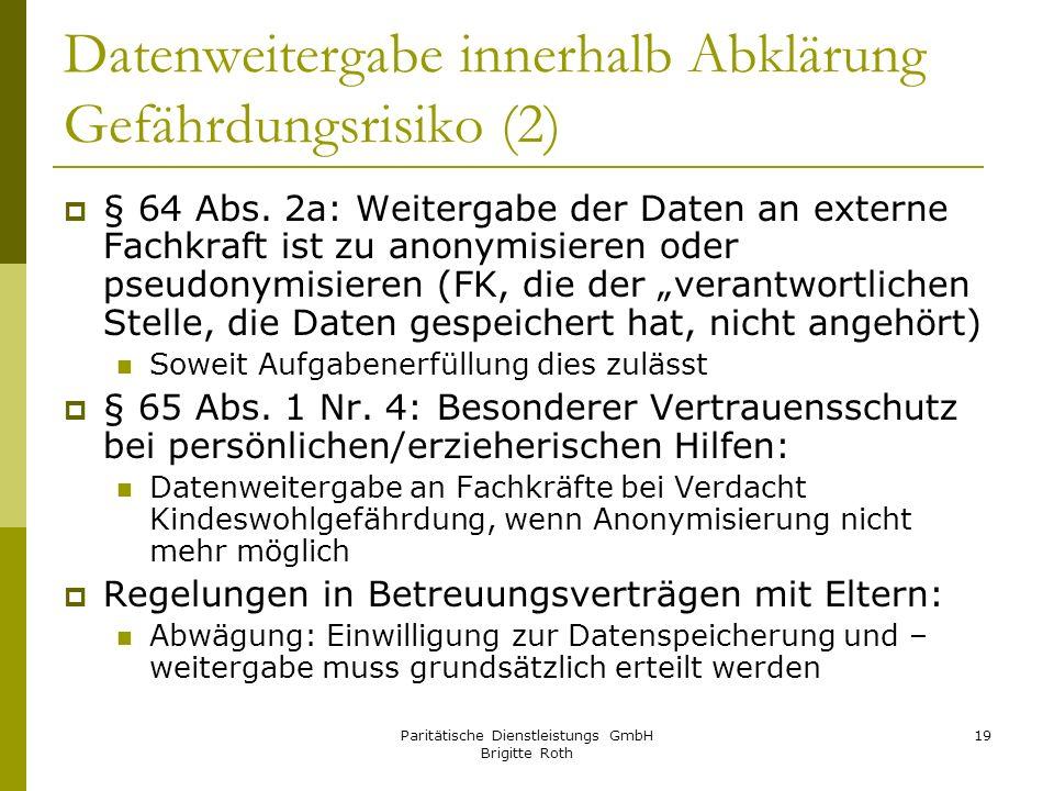 Paritätische Dienstleistungs GmbH Brigitte Roth 19 Datenweitergabe innerhalb Abklärung Gefährdungsrisiko (2) § 64 Abs. 2a: Weitergabe der Daten an ext