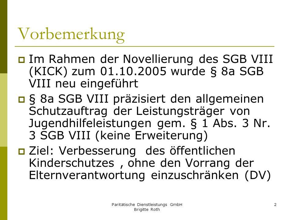 Paritätische Dienstleistungs GmbH Brigitte Roth 3 Gesetzestext § 8a SGB VIII (1) Werden dem Jugendamt gewichtige Anhaltspunkte für die Gefährdung des Wohls eines Kindes oder Jugendlichen bekannt, so hat es das Gefährdungsrisiko im Zusammenwirken mehrerer Fachkräfte abzuschätzen.