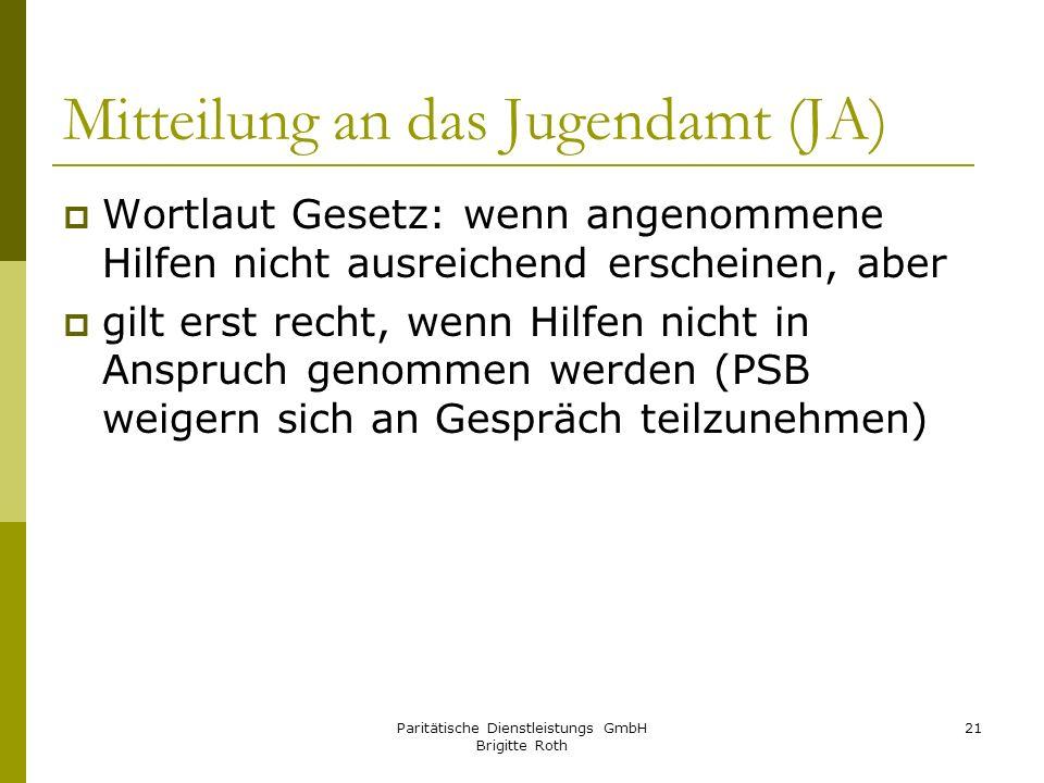 Paritätische Dienstleistungs GmbH Brigitte Roth 21 Mitteilung an das Jugendamt (JA) Wortlaut Gesetz: wenn angenommene Hilfen nicht ausreichend erschei