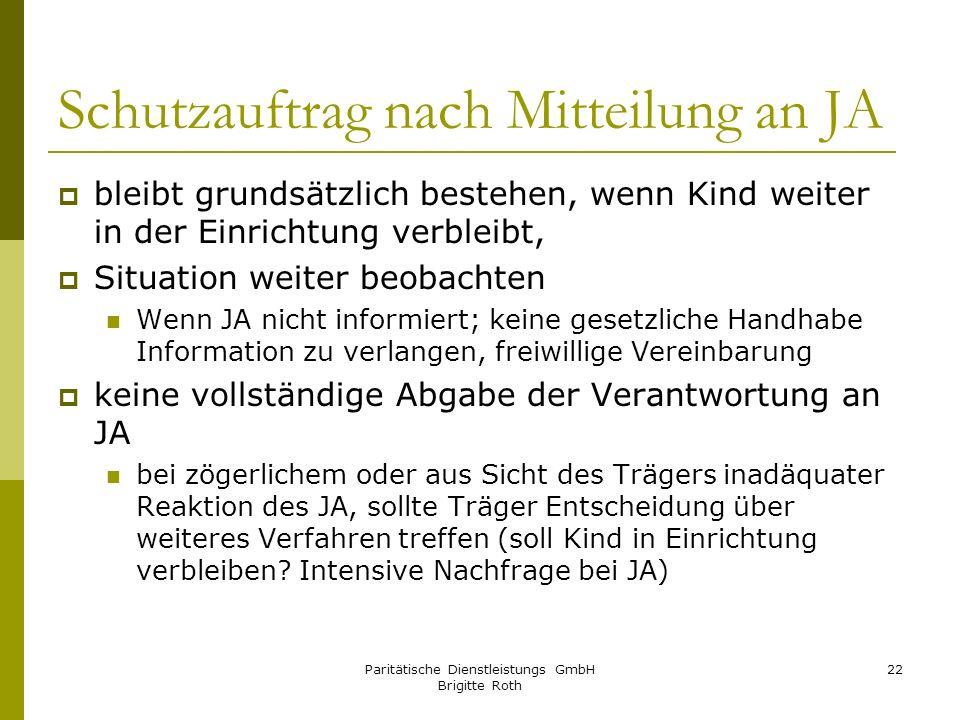 Paritätische Dienstleistungs GmbH Brigitte Roth 22 Schutzauftrag nach Mitteilung an JA bleibt grundsätzlich bestehen, wenn Kind weiter in der Einricht