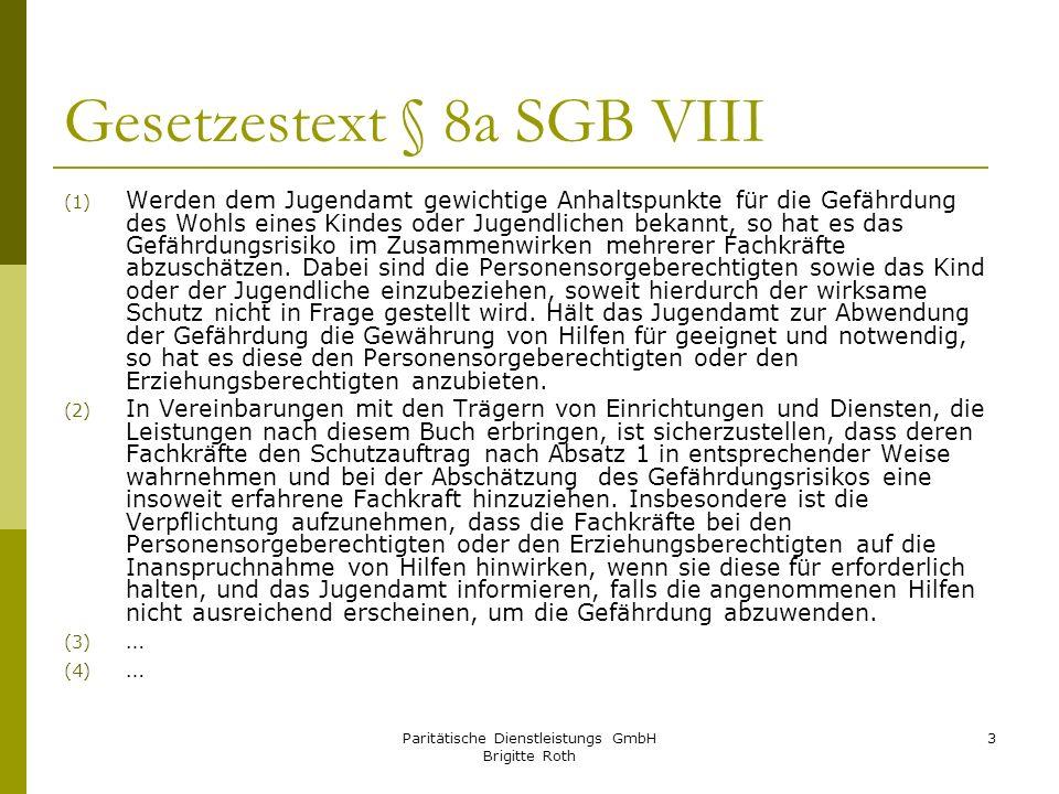 Paritätische Dienstleistungs GmbH Brigitte Roth 3 Gesetzestext § 8a SGB VIII (1) Werden dem Jugendamt gewichtige Anhaltspunkte für die Gefährdung des