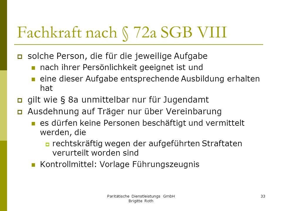 Paritätische Dienstleistungs GmbH Brigitte Roth 33 Fachkraft nach § 72a SGB VIII solche Person, die für die jeweilige Aufgabe nach ihrer Persönlichkei