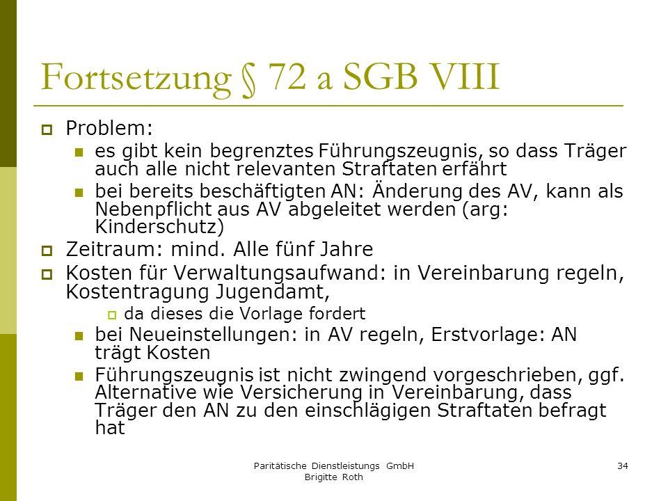 Paritätische Dienstleistungs GmbH Brigitte Roth 34 Fortsetzung § 72 a SGB VIII Problem: es gibt kein begrenztes Führungszeugnis, so dass Träger auch a
