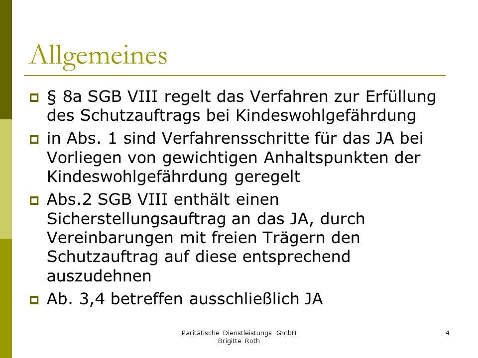 Paritätische Dienstleistungs GmbH Brigitte Roth 4 Allgemeines § 8a SGB VIII regelt das Verfahren zur Erfüllung des Schutzauftrags bei Kindeswohlgefähr