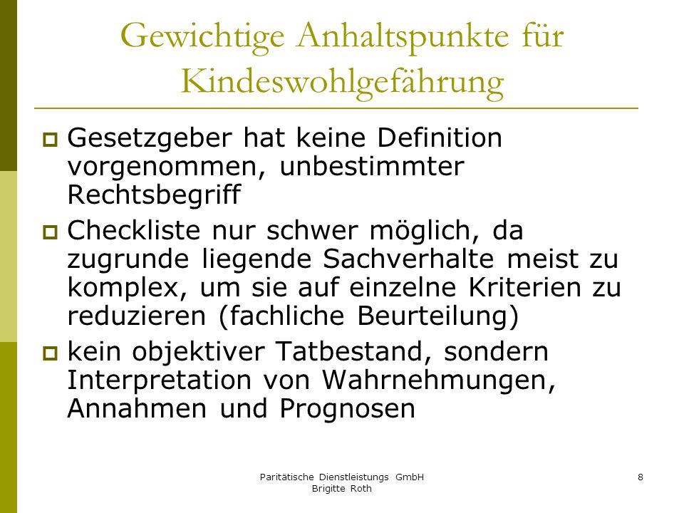 Paritätische Dienstleistungs GmbH Brigitte Roth 8 Gewichtige Anhaltspunkte für Kindeswohlgefährung Gesetzgeber hat keine Definition vorgenommen, unbes