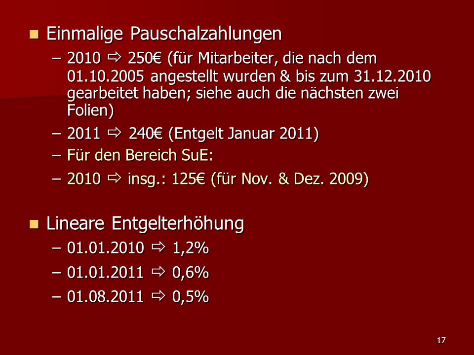 17 Einmalige Pauschalzahlungen Einmalige Pauschalzahlungen –2010 250 (für Mitarbeiter, die nach dem 01.10.2005 angestellt wurden & bis zum 31.12.2010 gearbeitet haben; siehe auch die nächsten zwei Folien) –2011 240 (Entgelt Januar 2011) –Für den Bereich SuE: –2010 insg.: 125 (für Nov.