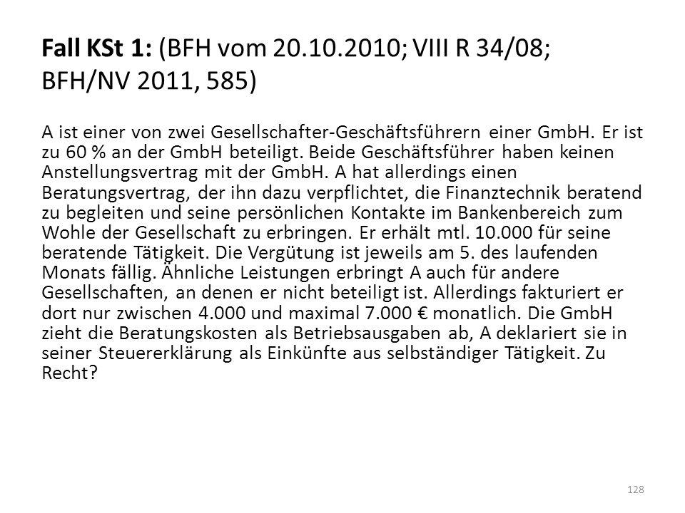 Fall KSt 1: (BFH vom 20.10.2010; VIII R 34/08; BFH/NV 2011, 585) A ist einer von zwei Gesellschafter-Geschäftsführern einer GmbH.