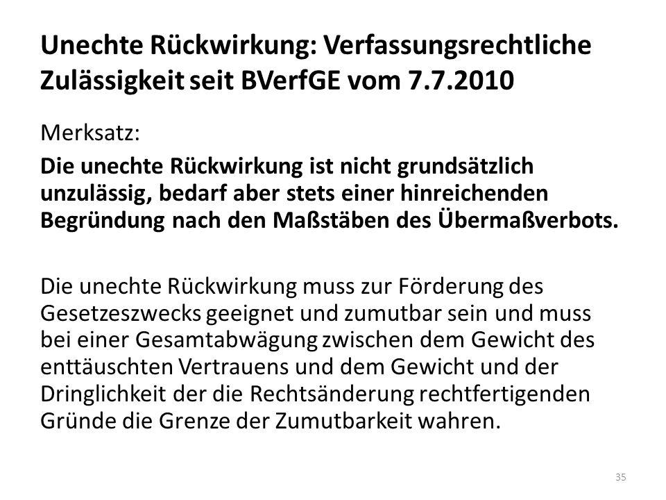 Unechte Rückwirkung: Verfassungsrechtliche Zulässigkeit seit BVerfGE vom 7.7.2010 Merksatz: Die unechte Rückwirkung ist nicht grundsätzlich unzulässig, bedarf aber stets einer hinreichenden Begründung nach den Maßstäben des Übermaßverbots.