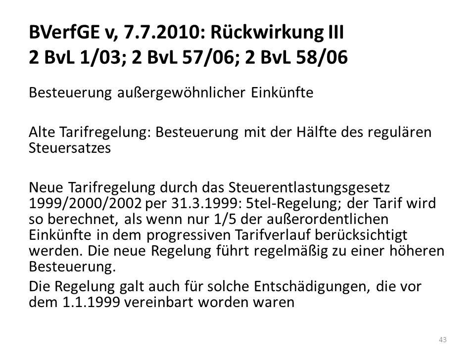 BVerfGE v, 7.7.2010: Rückwirkung III 2 BvL 1/03; 2 BvL 57/06; 2 BvL 58/06 Besteuerung außergewöhnlicher Einkünfte Alte Tarifregelung: Besteuerung mit der Hälfte des regulären Steuersatzes Neue Tarifregelung durch das Steuerentlastungsgesetz 1999/2000/2002 per 31.3.1999: 5tel-Regelung; der Tarif wird so berechnet, als wenn nur 1/5 der außerordentlichen Einkünfte in dem progressiven Tarifverlauf berücksichtigt werden.