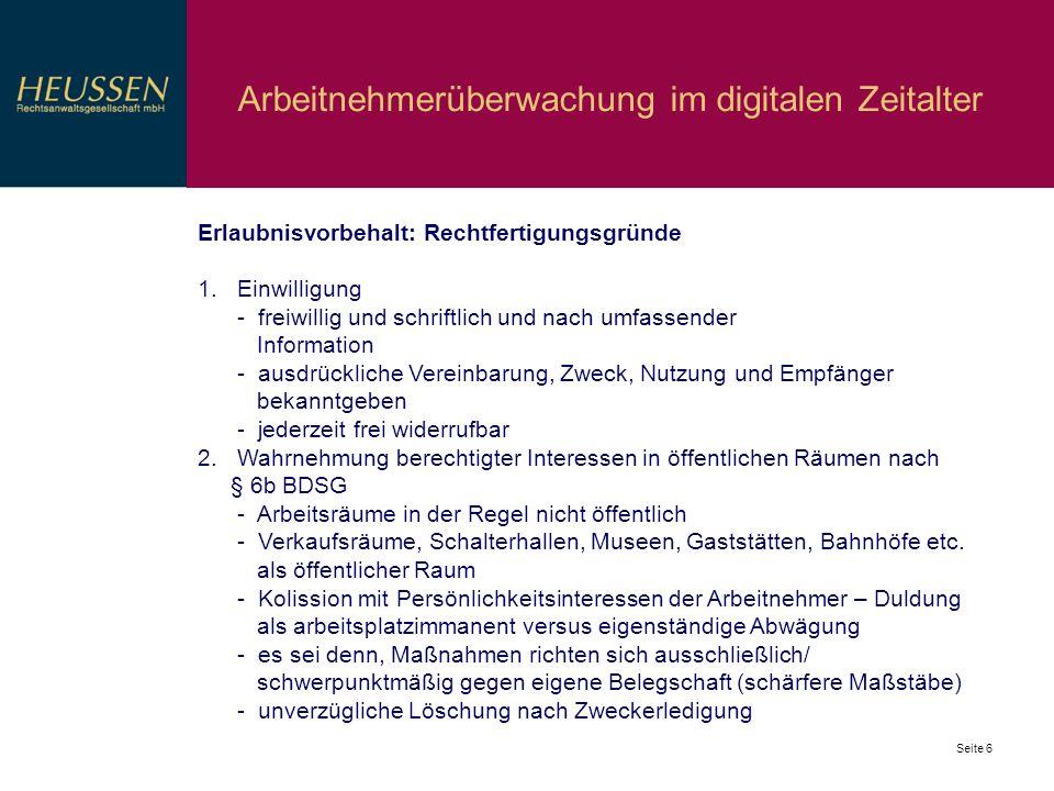 Seite 6 Arbeitnehmerüberwachung im digitalen Zeitalter Erlaubnisvorbehalt: Rechtfertigungsgründe 1.Einwilligung - freiwillig und schriftlich und nach
