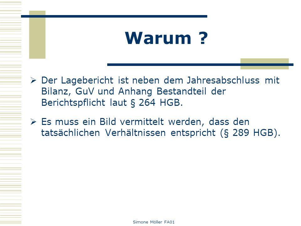 Simone Möller FA01 Warum ? Der Lagebericht ist neben dem Jahresabschluss mit Bilanz, GuV und Anhang Bestandteil der Berichtspflicht laut § 264 HGB. Es
