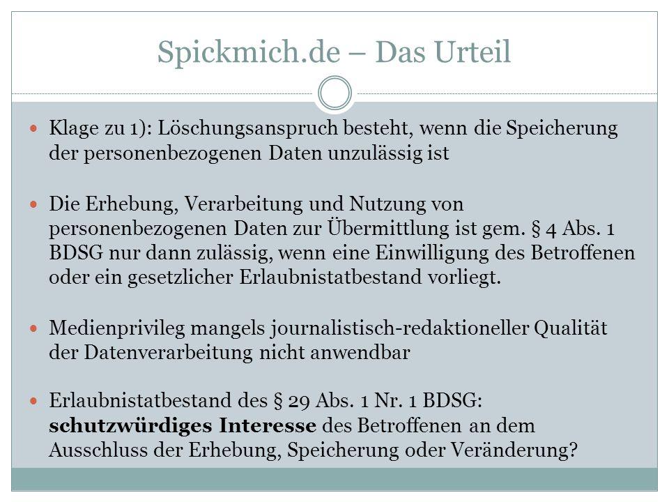 Spickmich.de – Das Urteil Klage zu 1): Löschungsanspruch besteht, wenn die Speicherung der personenbezogenen Daten unzulässig ist Die Erhebung, Verarbeitung und Nutzung von personenbezogenen Daten zur Übermittlung ist gem.