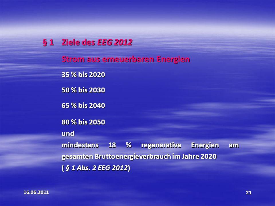 16.06.201121 § 1 Ziele des EEG 2012 Strom aus erneuerbaren Energien 35 % bis 2020 50 % bis 2030 65 % bis 2040 80 % bis 2050 und mindestens 18 % regenerative Energien am gesamten Bruttoenergieverbrauch im Jahre 2020 ( § 1 Abs.