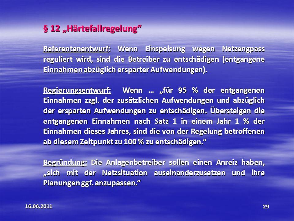 16.06.201129 § 12 Härtefallregelung Referentenentwurf: Wenn Einspeisung wegen Netzengpass reguliert wird, sind die Betreiber zu entschädigen (entgangene Einnahmen abzüglich ersparter Aufwendungen).