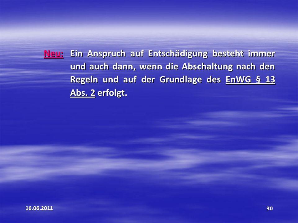 16.06.201130 Neu: Ein Anspruch auf Entschädigung besteht immer und auch dann, wenn die Abschaltung nach den Regeln und auf der Grundlage des EnWG § 13 Abs.