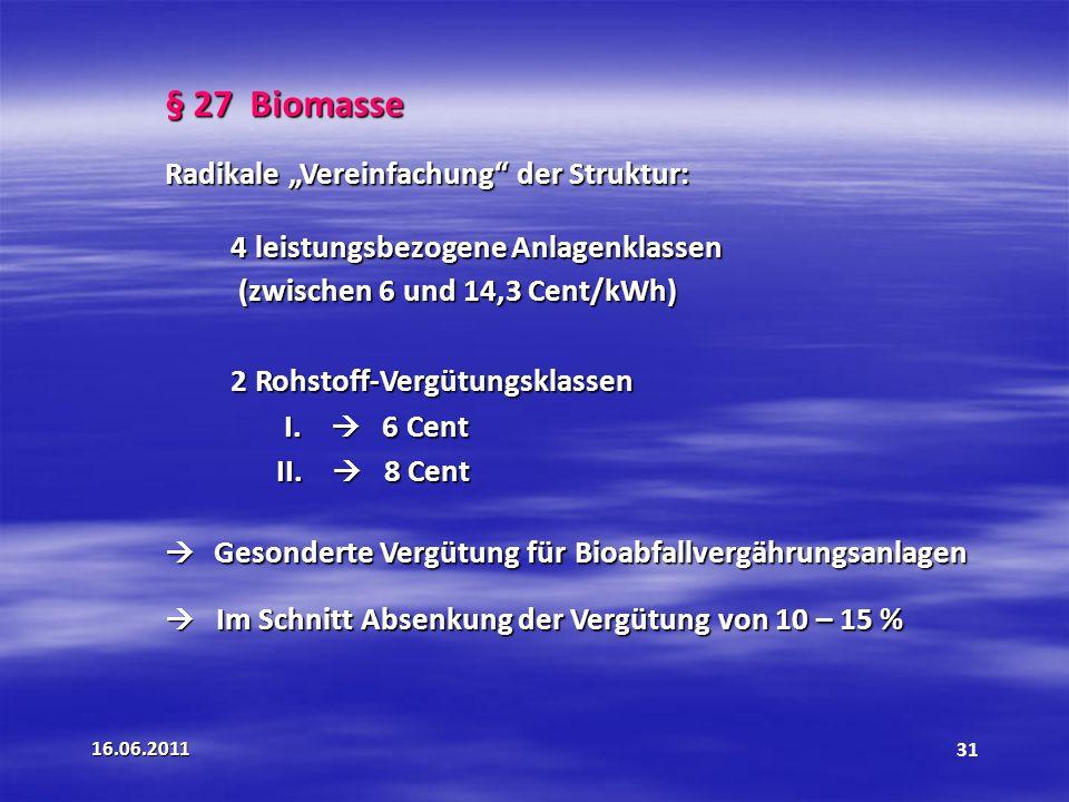 16.06.201131 § 27 Biomasse Radikale Vereinfachung der Struktur: 4 leistungsbezogene Anlagenklassen (zwischen 6 und 14,3 Cent/kWh) 2 Rohstoff-Vergütungsklassen I.