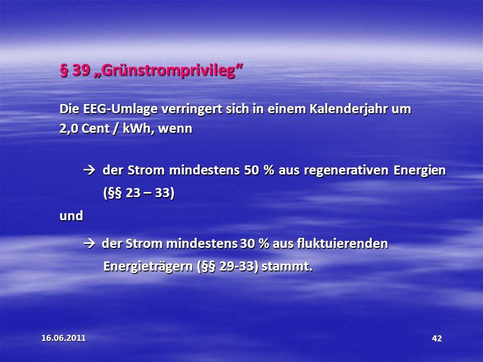 16.06.201142 § 39 Grünstromprivileg Die EEG-Umlage verringert sich in einem Kalenderjahr um 2,0 Cent / kWh, wenn der Strom mindestens 50 % aus regenerativen Energien (§§ 23 – 33) der Strom mindestens 50 % aus regenerativen Energien (§§ 23 – 33)und der Strom mindestens 30 % aus fluktuierenden der Strom mindestens 30 % aus fluktuierenden Energieträgern (§§ 29-33) stammt.