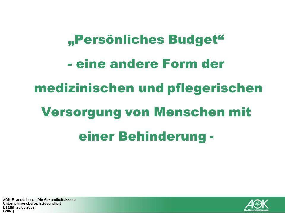 1 AOK Brandenburg - Die Gesundheitskasse Unternehmensbereich Gesundheit Datum: 25.03.2009 Folie 1 Persönliches Budget - eine andere Form der medizinis