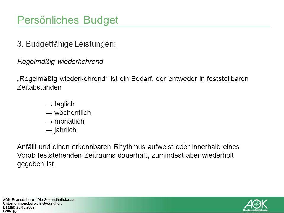 10 AOK Brandenburg - Die Gesundheitskasse Unternehmensbereich Gesundheit Datum: 25.03.2009 Folie 10 Persönliches Budget 3. Budgetfähige Leistungen: Re