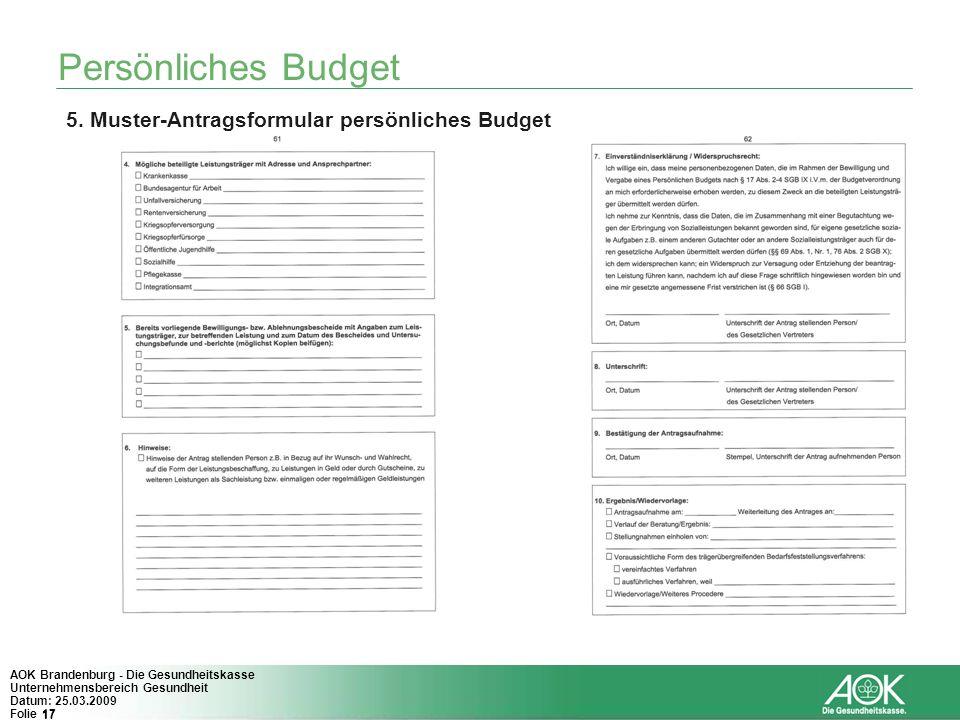 17 AOK Brandenburg - Die Gesundheitskasse Unternehmensbereich Gesundheit Datum: 25.03.2009 Folie 17 Persönliches Budget 5. Muster-Antragsformular pers