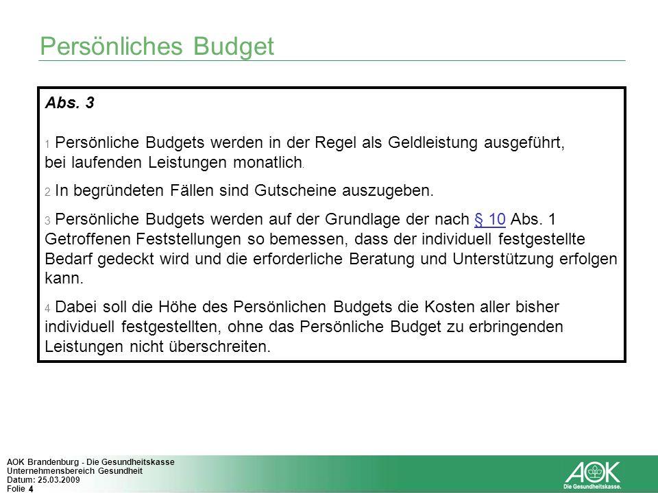 4 AOK Brandenburg - Die Gesundheitskasse Unternehmensbereich Gesundheit Datum: 25.03.2009 Folie 4 Persönliches Budget Abs. 3 1 Persönliche Budgets wer