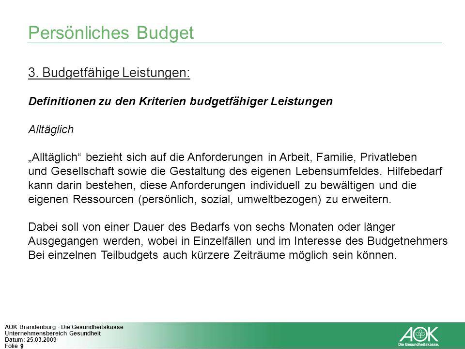 9 AOK Brandenburg - Die Gesundheitskasse Unternehmensbereich Gesundheit Datum: 25.03.2009 Folie 9 Persönliches Budget 3. Budgetfähige Leistungen: Defi