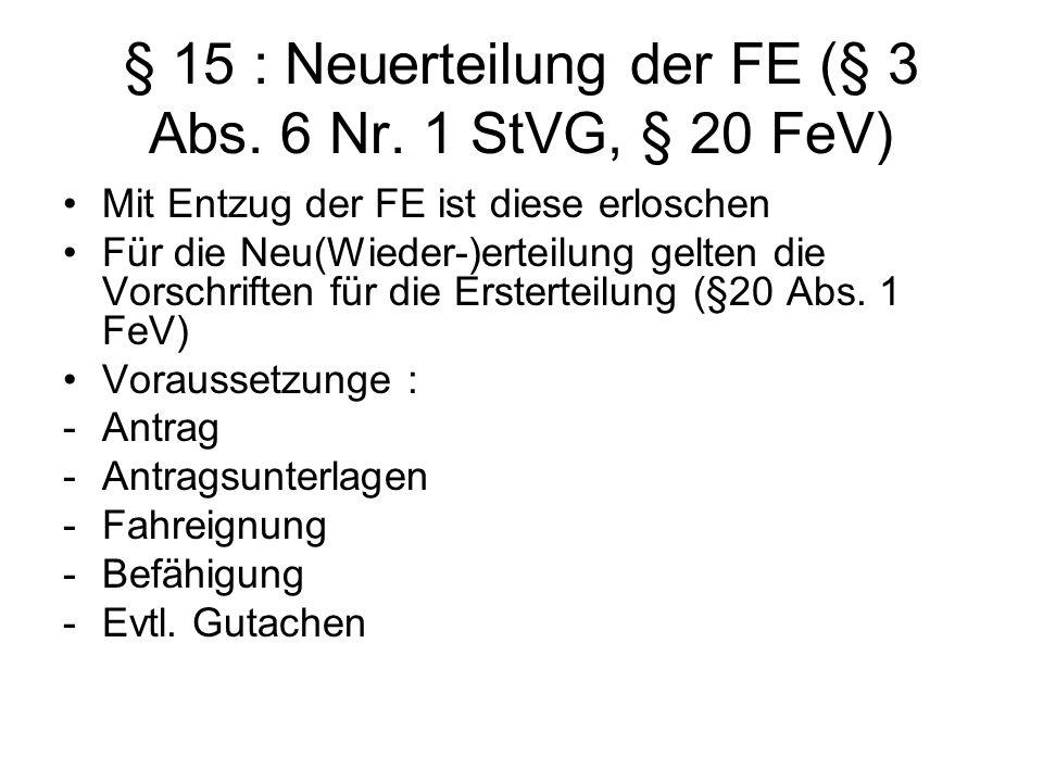 § 15 : Neuerteilung der FE (§ 3 Abs. 6 Nr. 1 StVG, § 20 FeV) Mit Entzug der FE ist diese erloschen Für die Neu(Wieder-)erteilung gelten die Vorschrift