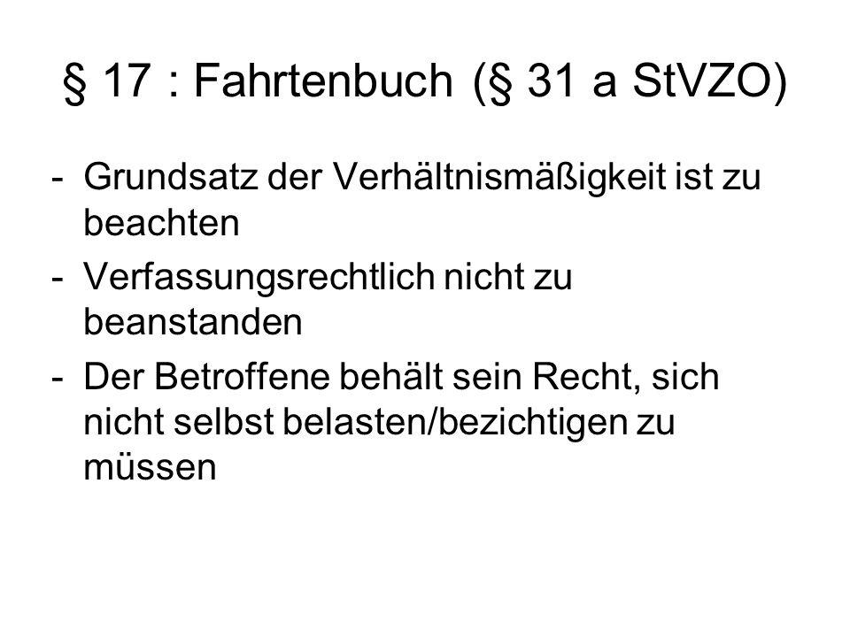 § 17 : Fahrtenbuch (§ 31 a StVZO) -Grundsatz der Verhältnismäßigkeit ist zu beachten -Verfassungsrechtlich nicht zu beanstanden -Der Betroffene behält