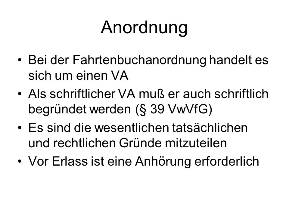 Anordnung Bei der Fahrtenbuchanordnung handelt es sich um einen VA Als schriftlicher VA muß er auch schriftlich begründet werden (§ 39 VwVfG) Es sind