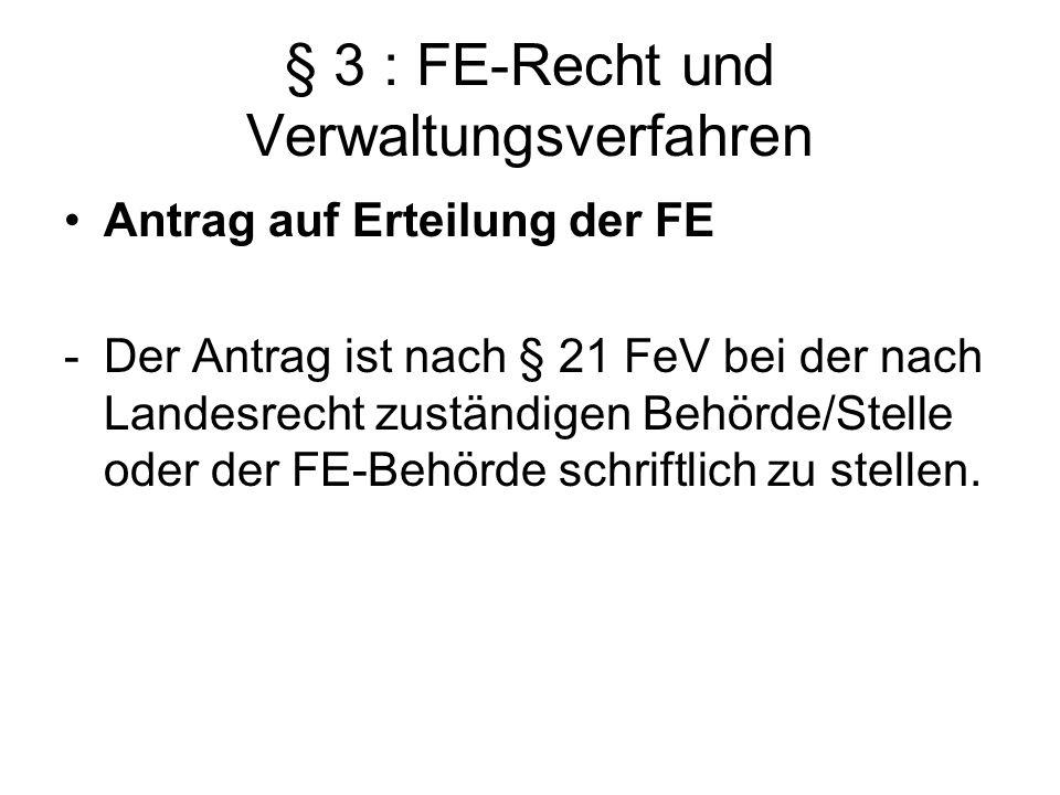 § 3 : FE-Recht und Verwaltungsverfahren Antrag auf Erteilung der FE -Der Antrag ist nach § 21 FeV bei der nach Landesrecht zuständigen Behörde/Stelle