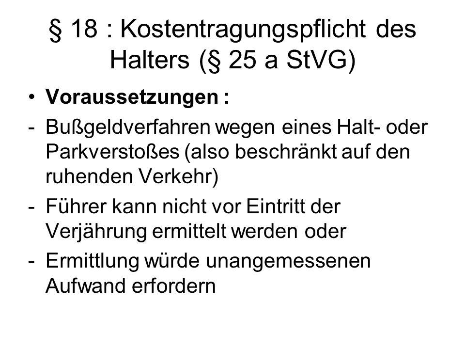 § 18 : Kostentragungspflicht des Halters (§ 25 a StVG) Voraussetzungen : -Bußgeldverfahren wegen eines Halt- oder Parkverstoßes (also beschränkt auf d