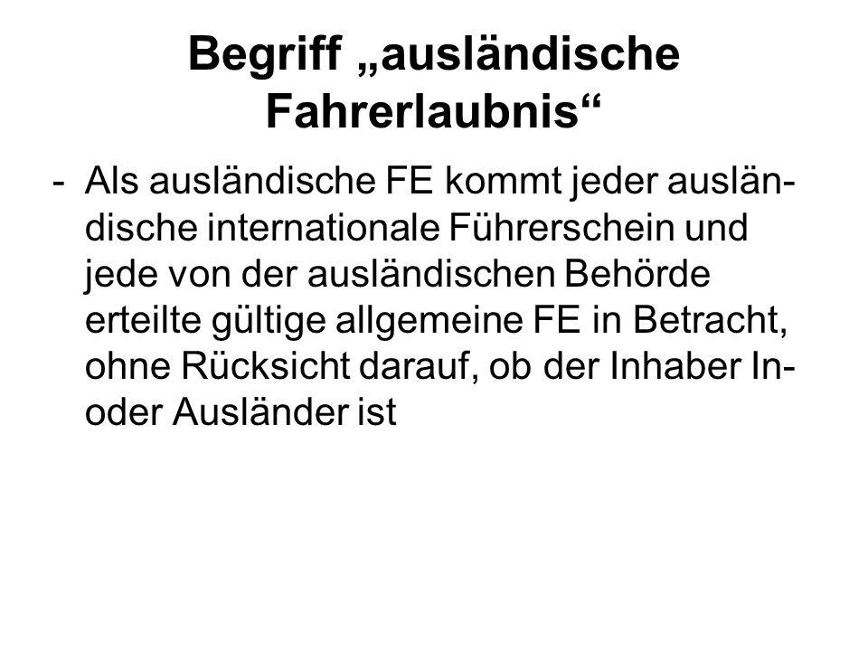 Begriff ausländische Fahrerlaubnis -Als ausländische FE kommt jeder auslän- dische internationale Führerschein und jede von der ausländischen Behörde