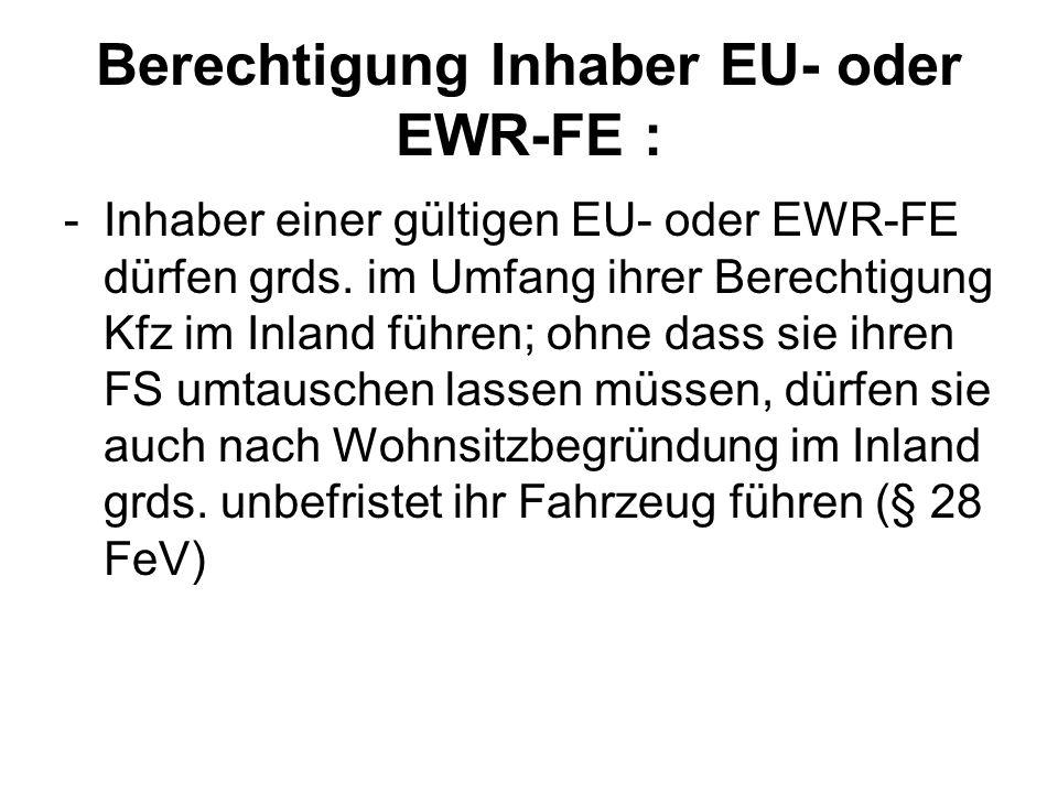 Berechtigung Inhaber EU- oder EWR-FE : -Inhaber einer gültigen EU- oder EWR-FE dürfen grds. im Umfang ihrer Berechtigung Kfz im Inland führen; ohne da