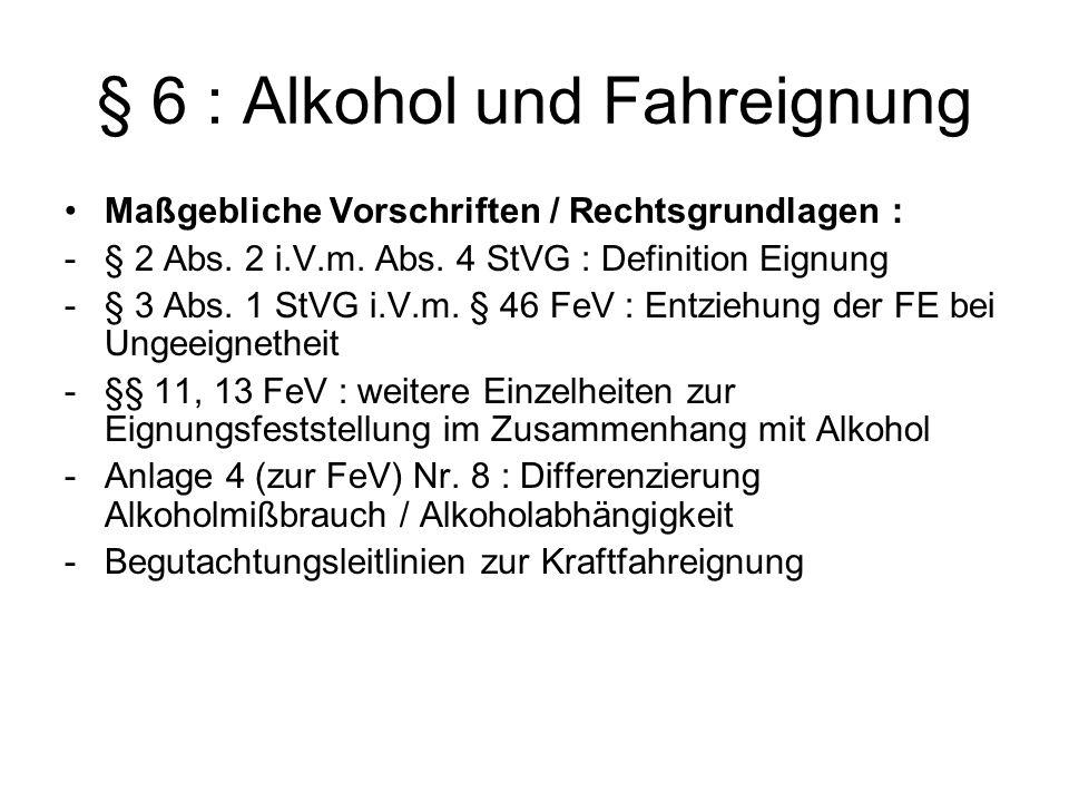 § 6 : Alkohol und Fahreignung Maßgebliche Vorschriften / Rechtsgrundlagen : -§ 2 Abs. 2 i.V.m. Abs. 4 StVG : Definition Eignung -§ 3 Abs. 1 StVG i.V.m