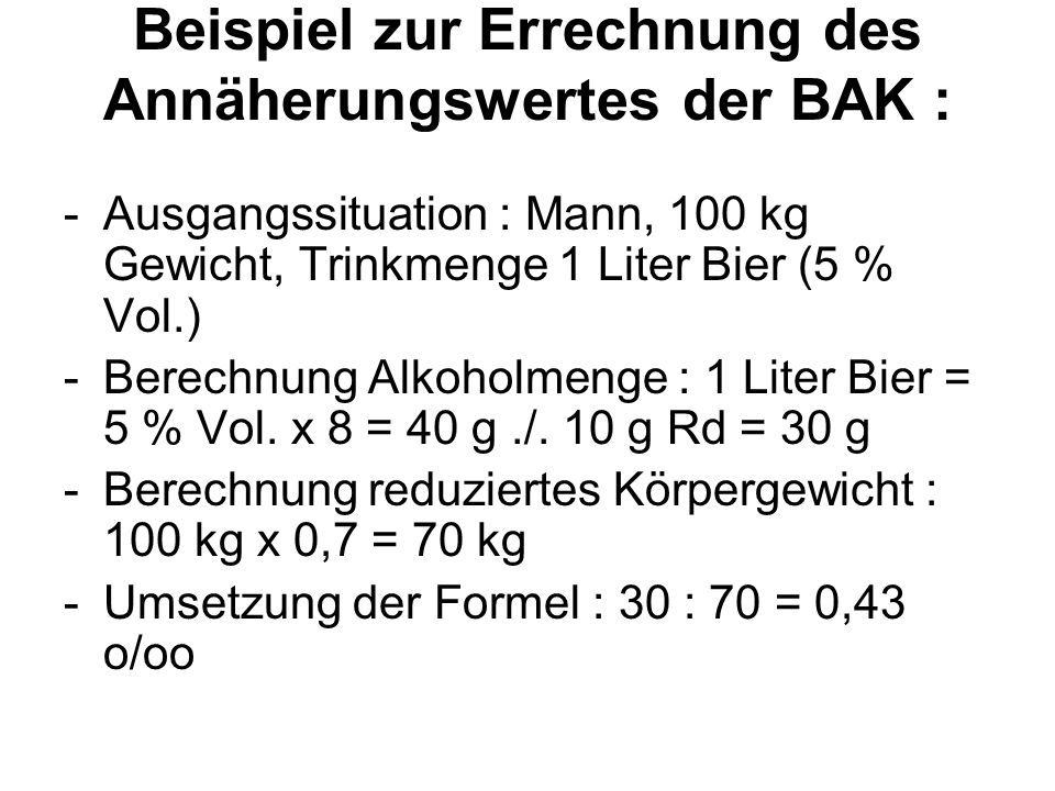 Beispiel zur Errechnung des Annäherungswertes der BAK : -Ausgangssituation : Mann, 100 kg Gewicht, Trinkmenge 1 Liter Bier (5 % Vol.) -Berechnung Alko