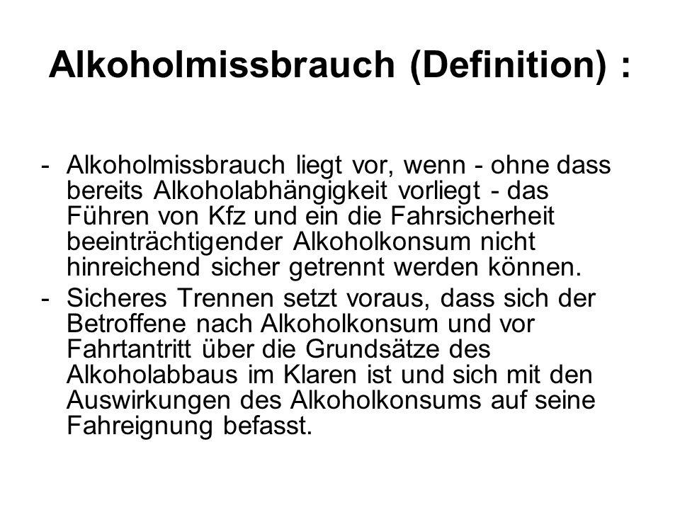 Alkoholmissbrauch (Definition) : -Alkoholmissbrauch liegt vor, wenn - ohne dass bereits Alkoholabhängigkeit vorliegt - das Führen von Kfz und ein die