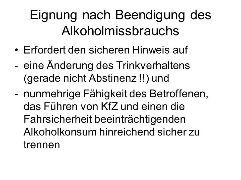 Eignung nach Beendigung des Alkoholmissbrauchs Erfordert den sicheren Hinweis auf -eine Änderung des Trinkverhaltens (gerade nicht Abstinenz !!) und -