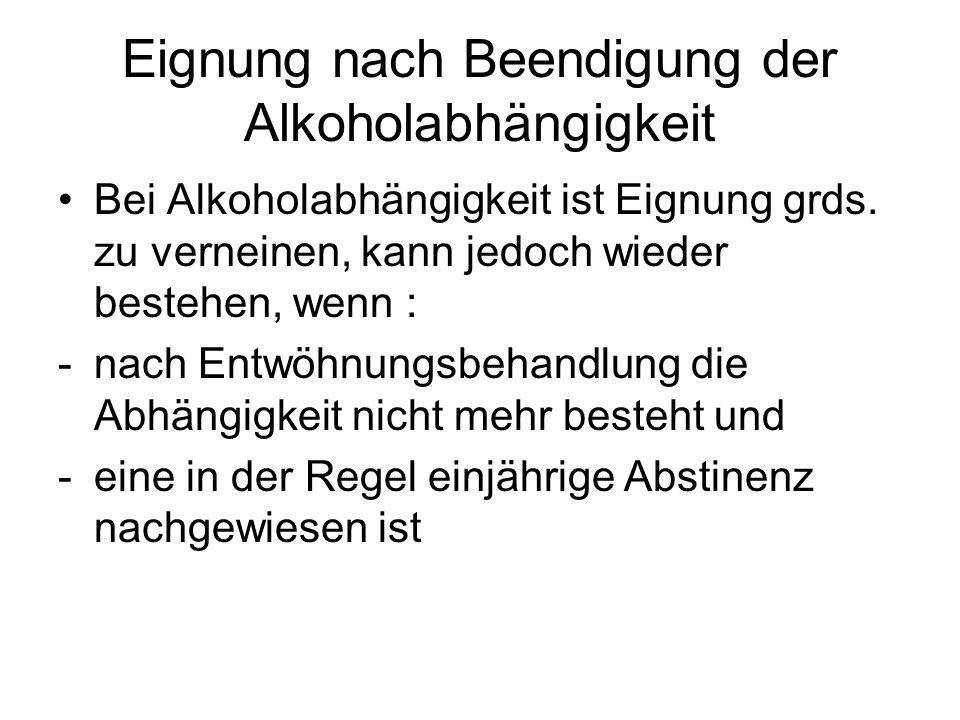 Eignung nach Beendigung der Alkoholabhängigkeit Bei Alkoholabhängigkeit ist Eignung grds. zu verneinen, kann jedoch wieder bestehen, wenn : -nach Entw