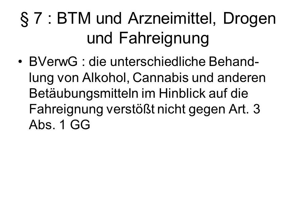 § 7 : BTM und Arzneimittel, Drogen und Fahreignung BVerwG : die unterschiedliche Behand- lung von Alkohol, Cannabis und anderen Betäubungsmitteln im H