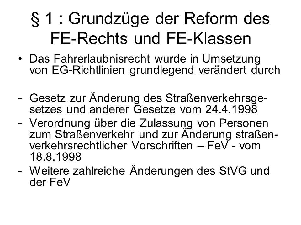 § 1 : Grundzüge der Reform des FE-Rechts und FE-Klassen Das Fahrerlaubnisrecht wurde in Umsetzung von EG-Richtlinien grundlegend verändert durch -Gese