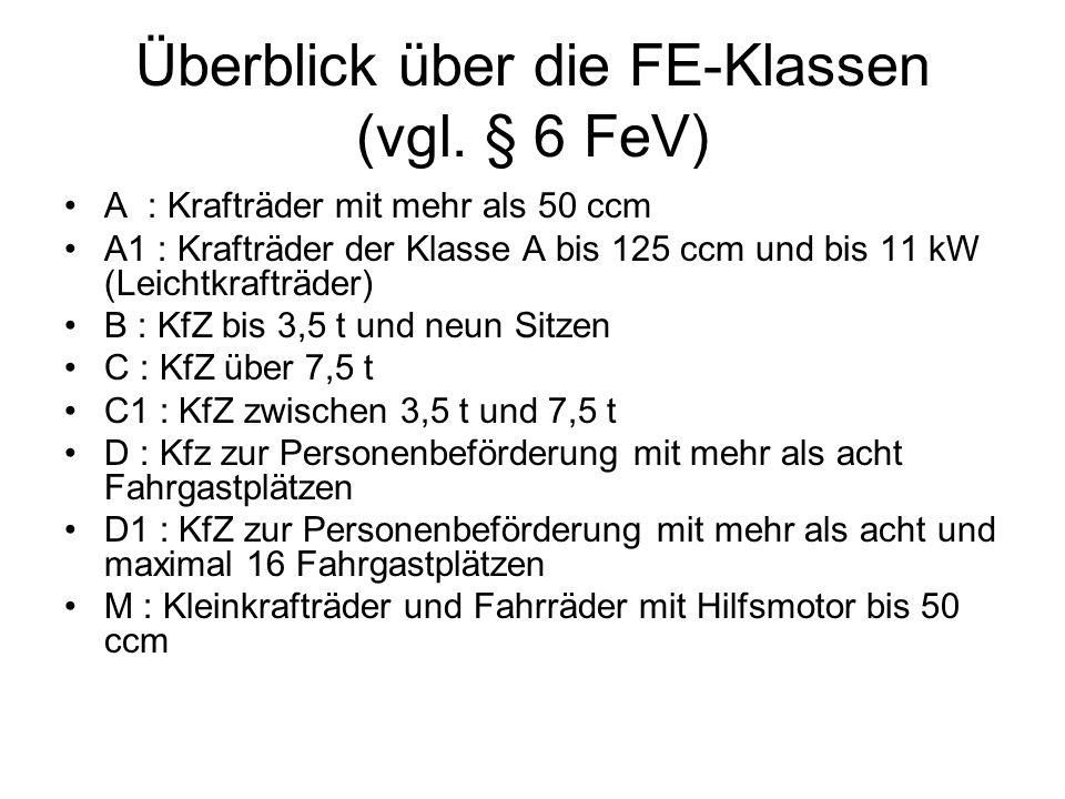 Überblick über die FE-Klassen (vgl. § 6 FeV) A : Krafträder mit mehr als 50 ccm A1 : Krafträder der Klasse A bis 125 ccm und bis 11 kW (Leichtkrafträd