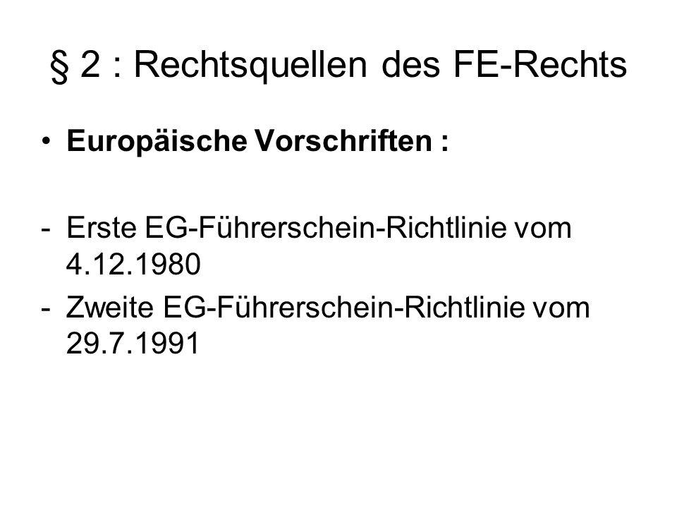 § 2 : Rechtsquellen des FE-Rechts Europäische Vorschriften : -Erste EG-Führerschein-Richtlinie vom 4.12.1980 -Zweite EG-Führerschein-Richtlinie vom 29