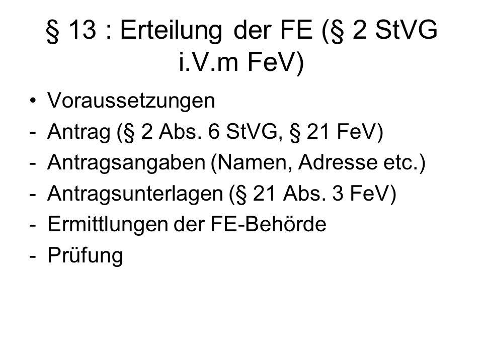 § 13 : Erteilung der FE (§ 2 StVG i.V.m FeV) Voraussetzungen -Antrag (§ 2 Abs. 6 StVG, § 21 FeV) -Antragsangaben (Namen, Adresse etc.) -Antragsunterla