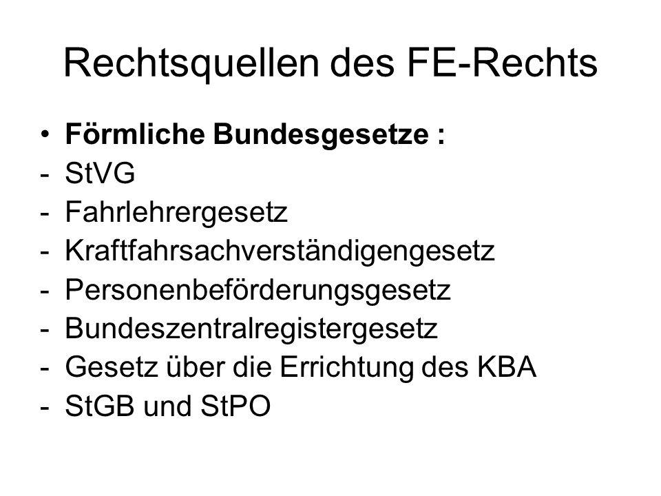 Rechtsquellen des FE-Rechts Förmliche Bundesgesetze : -StVG -Fahrlehrergesetz -Kraftfahrsachverständigengesetz -Personenbeförderungsgesetz -Bundeszent