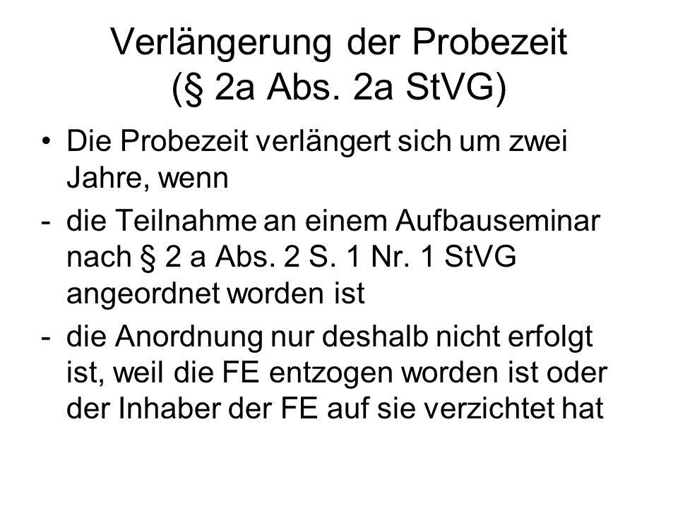 Verlängerung der Probezeit (§ 2a Abs. 2a StVG) Die Probezeit verlängert sich um zwei Jahre, wenn -die Teilnahme an einem Aufbauseminar nach § 2 a Abs.