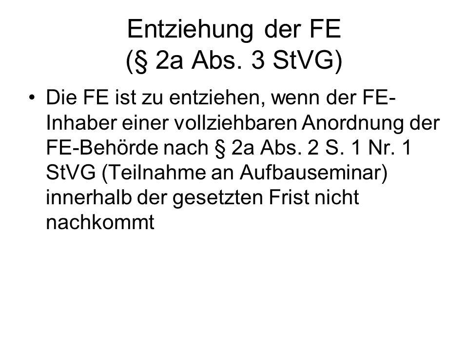 Entziehung der FE (§ 2a Abs. 3 StVG) Die FE ist zu entziehen, wenn der FE- Inhaber einer vollziehbaren Anordnung der FE-Behörde nach § 2a Abs. 2 S. 1